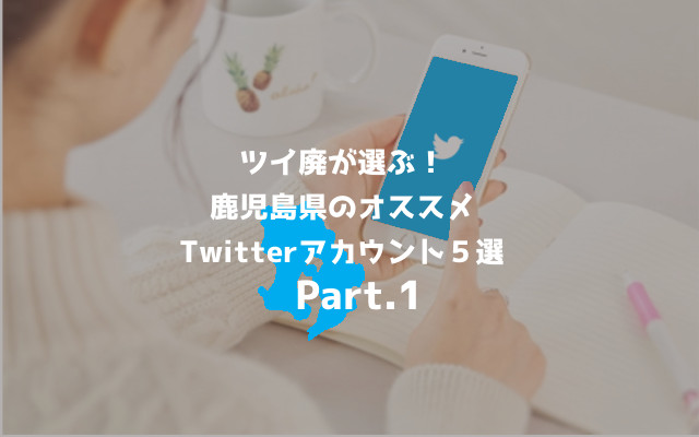 世はまさにSNS時代!!ココだけは抑えとくべき鹿児島県のオススメ Twitterアカウント5選!
